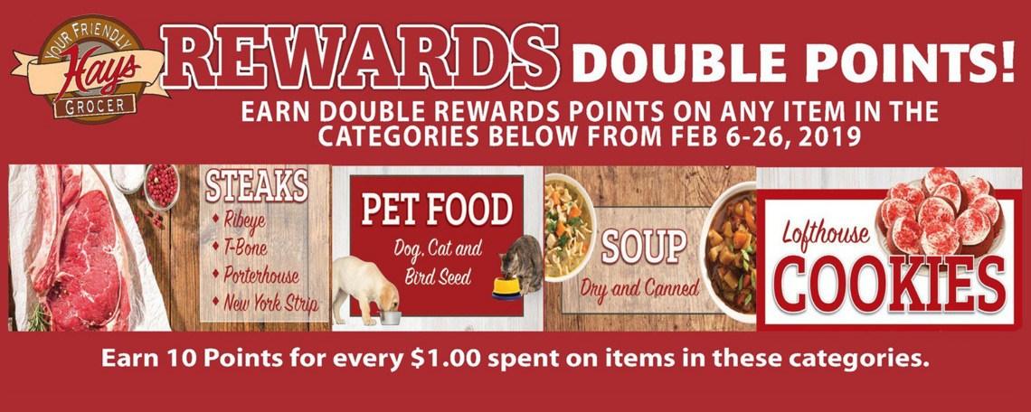 Rewards Double Points! Earn Double Rewards Points on any item in the Categories below from Feb 6-26 2019 Steaks, Pet Food, Soup, Lofthouse Cookies. Earn 10 Points for every $1.00 spent on items in these categories.